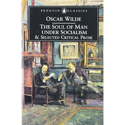 THE SOUL OF MAN UNDER SOCIALISM AND SELECTED CRITICAL PROSE