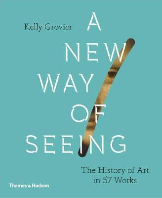 A NEW WAY OF SEEING: THE HISTORY OF ART IN 57 WORKS /ANGLAIS