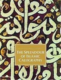 THE SPLENDOUR OF ISLAMIC CALLIGRAPHY /ANGLAIS
