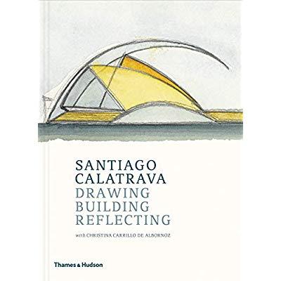 SANTIAGO CALATRAVA: DRAWING, BUILDING, REFLECTING /ANGLAIS
