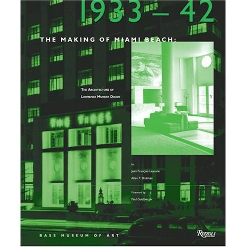 THE MAKING OF MIAMI BEACH: 1933 1942 THE ARCHITECTURE OF LAWRENCE MURRAY DIXON /ANGLAIS