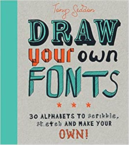 DRAW YOUR OWN FONTS: 30 ALPHABETS TO SCRIBBLE, SKETCH, AND MAKE YOUR OWN! /ANGLAIS