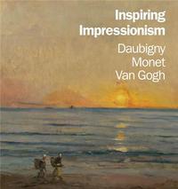 INSPIRING IMPRESSIONISM DAUBIGNY MONET VAN GOGH /ANGLAIS