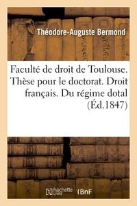 FACULTE DE DROIT DE TOULOUSE. THESE POUR LE DOCTORAT. DROIT FRANCAIS. DU REGIME DOTAL. CODE CIVIL