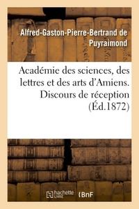 ACADEMIE DES SCIENCES, DES LETTRES ET DES ARTS D'AMIENS. DISCOURS DE RECEPTION 1872.