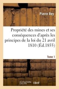 DE LA PROPRIETE DES MINES ET DE SES CONSEQUENCES D'APRES LES PRINCIPES DE LA LOI 1810. TOME 1
