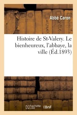 HISTOIRE DE ST-VALERY. LE BIENHEUREUX, L'ABBAYE, LA VILLE