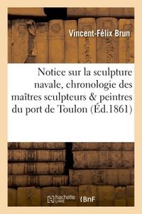 NOTICE SUR LA SCULPTURE NAVALE, ET CHRONOLOGIE DES MAITRES SCULPTEURS ET PEINTRES DU PORT DE TOULON