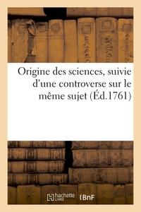 ORIGINE DES SCIENCES, SUIVIE D'UNE CONTROVERSE SUR LE MEME SUJET