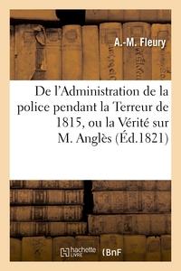 DE L'ADMINISTRATION DE LA POLICE PENDANT LA TERREUR DE 1815, OU LA VERITE SUR M. ANGLES