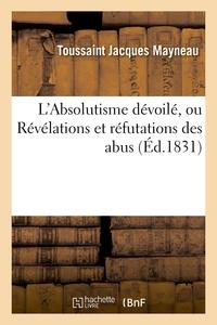L'ABSOLUTISME DEVOILE, OU REVELATIONS ET REFUTATIONS DES ABUS AU MOYEN DESQUELS L'ANCIENNE