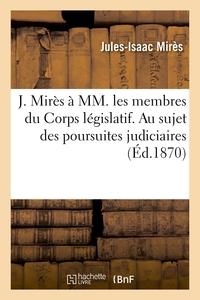 J. MIRES A MM. LES MEMBRES DU CORPS LEGISLATIF. AU SUJET DES POURSUITES JUDICIAIRES