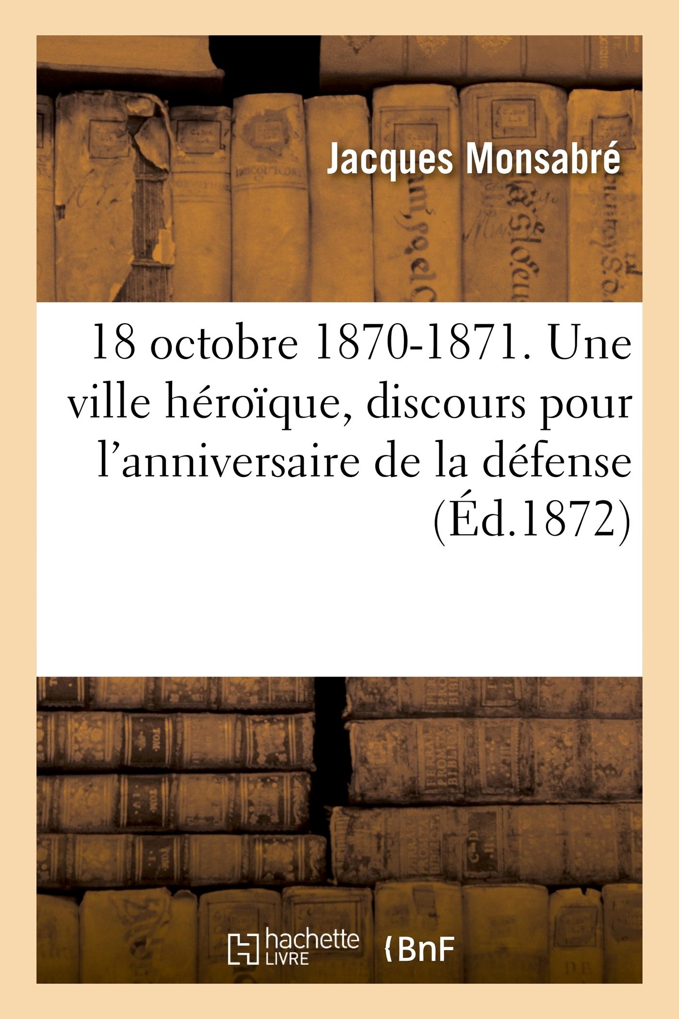 18 OCTOBRE 1870-1871. UNE VILLE HEROIQUE, DISCOURS POUR L'ANNIVERSAIRE DE LA DEFENSE DE CHATEAUDUN