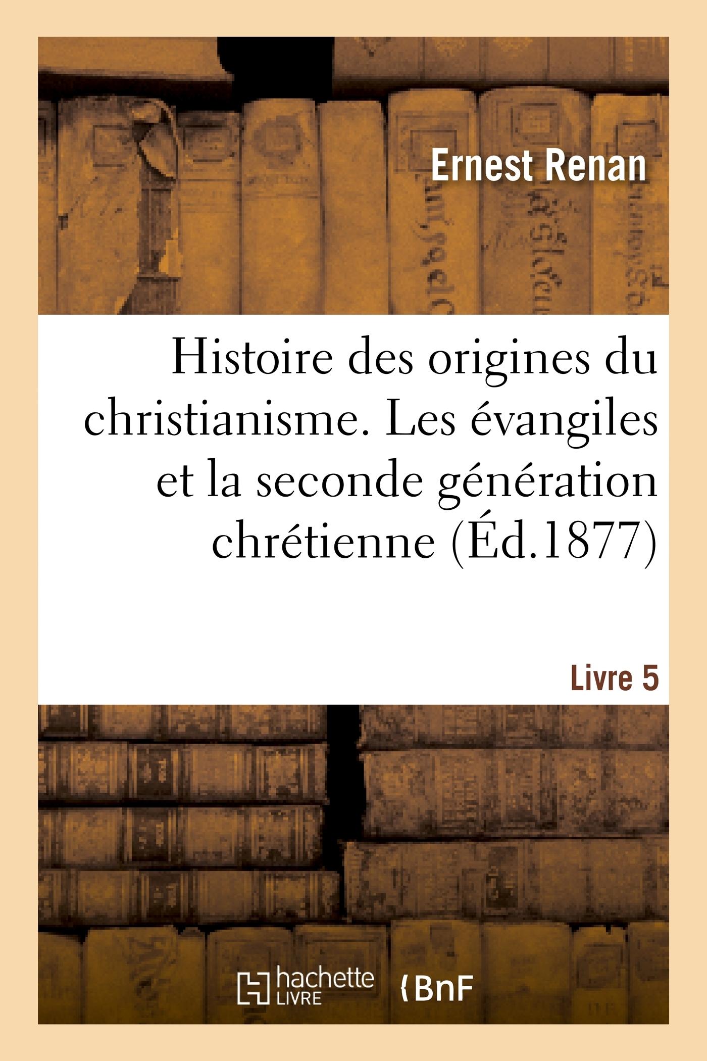 HISTOIRE DES ORIGINES DU CHRISTIANISME. LIVRE 5, LES EVANGILES ET LA SECONDE GENERATION CHRETIENNE