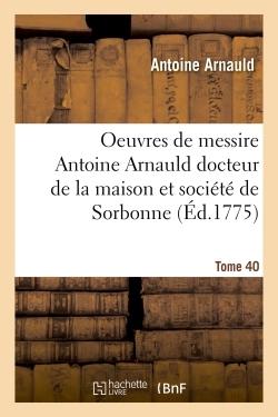 OEUVRES DE MESSIRE ANTOINE ARNAULD DOCTEUR DE LA MAISON ET SOCIETE DE SORBONNE TOME 40