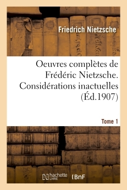 OEUVRES COMPLETES DE FREDERIC NIETZSCHE. CONSIDERATIONS INACTUELLES T01