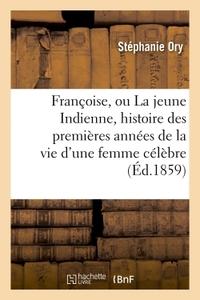 FRANCOISE, OU LA JEUNE INDIENNE, HISTOIRE DES PREMIERES ANNEES DE LA VIE D'UNE FEMME CELEBRE