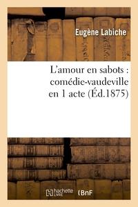 L'AMOUR EN SABOTS : COMEDIE-VAUDEVILLE EN 1 ACTE (ED.1875)