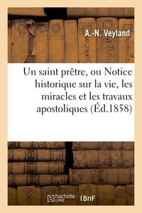 UN SAINT PRETRE, OU NOTICE HISTORIQUE SUR LA VIE, LES MIRACLES ET LES TRAVAUX APOSTOLIQUES