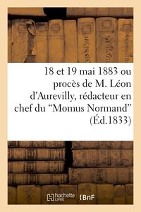 18 ET 19 MAI 1883 OU PROCES DE M. LEON D'AUREVILLY, REDACTEUR EN CHEF DU 'MOMUS NORMAND'