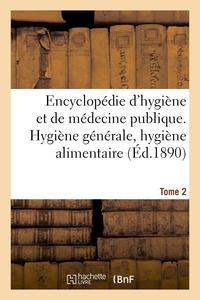 ENCYCLOPEDIE D'HYGIENE ET DE MEDECINE PUBLIQUE. TOME 2, HYGIENE GENERALE, HYGIENE ALIMENTAIRE