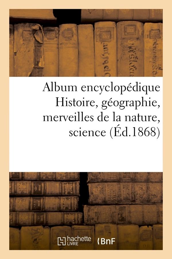 ALBUM ENCYCLOPEDIQUE HISTOIRE, GEOGRAPHIE, MERVEILLES DE LA NATURE,SCIENCE (ED.1868)