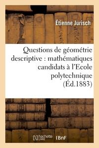 QUESTIONS DE GEOMETRIE DESCRIPTIVE : MATHEMATIQUES CANDIDATS A L'ECOLE POLYTECHNIQUE (ED.1883)