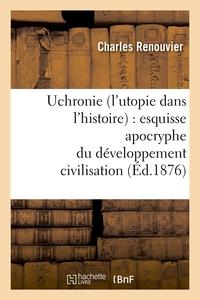 UCHRONIE (L'UTOPIE DANS L'HISTOIRE) : ESQUISSE APOCRYPHE DU DEVELOPPEMENT CIVILISATION (ED.1876)