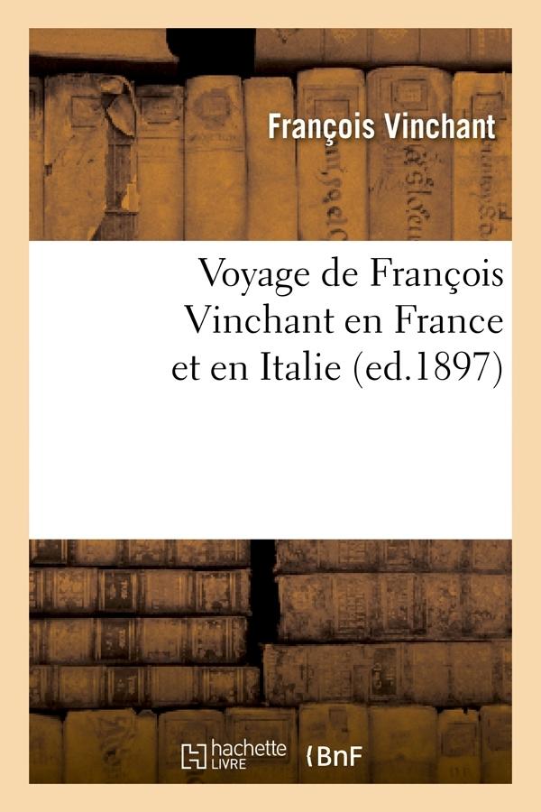 VOYAGE DE FRANCOIS VINCHANT EN FRANCE ET EN ITALIE (ED.1897)