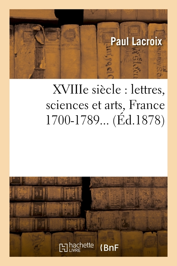 XVIIIE SIECLE : LETTRES, SCIENCES ET ARTS, FRANCE 1700-1789 (ED.1878)