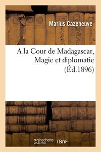 A LA COUR DE MADAGASCAR, MAGIE ET DIPLOMATIE (ED.1896)
