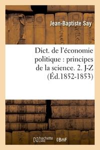 DICT. DE L'ECONOMIE POLITIQUE : PRINCIPES DE LA SCIENCE. 2. J-Z (ED.1852-1853)