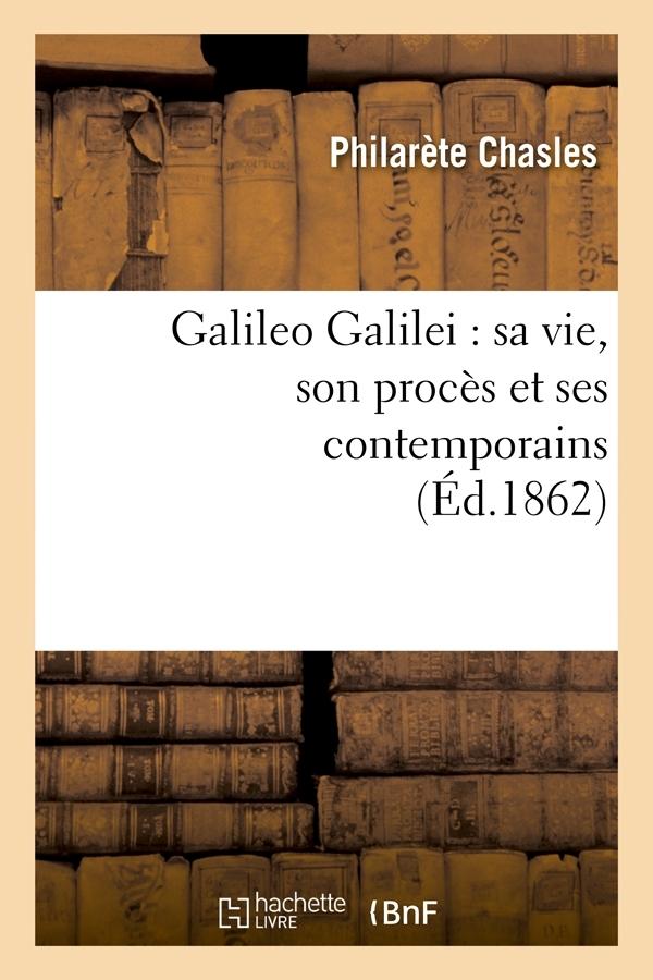 GALILEO GALILEI : SA VIE, SON PROCES ET SES CONTEMPORAINS (ED.1862)