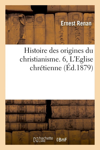 HISTOIRE DES ORIGINES DU CHRISTIANISME. 6, L'EGLISE CHRETIENNE (ED.1879)