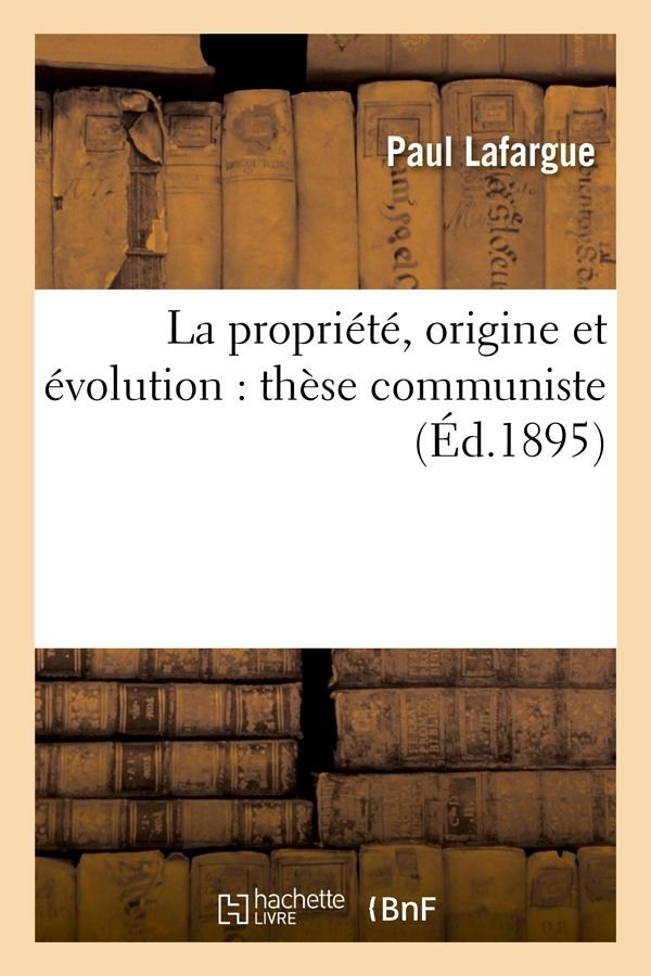 LA PROPRIETE, ORIGINE ET EVOLUTION : THESE COMMUNISTE (ED.1895)