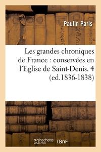 LES GRANDES CHRONIQUES DE FRANCE : CONSERVEES EN L'EGLISE DE SAINT-DENIS. 4 (ED.1836-1838)
