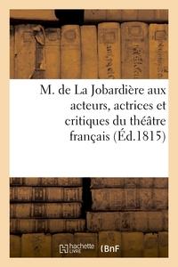 M. DE LA JOBARDIERE AUX ACTEURS, ACTRICES ET CRITIQUES DU THEATRE FRANCAIS