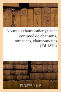 NOUVEAU CHANSONNIER GALANT : COMPOSE DE CHANSONS, ROMANCES, CHANSONNETTES, SCENES COMIQUES