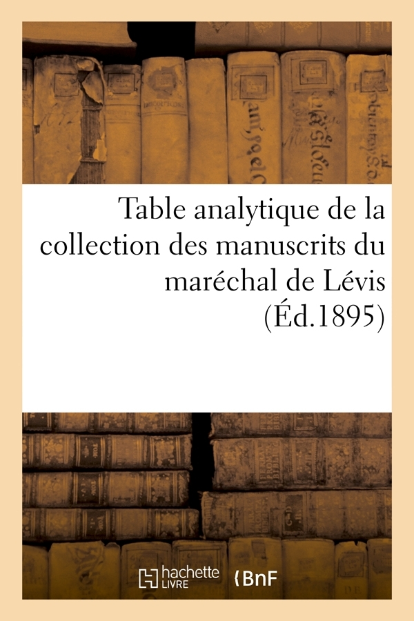 TABLE ANALYTIQUE DE LA COLLECTION DES MANUSCRITS DU MARECHAL DE LEVIS (ED.1895)