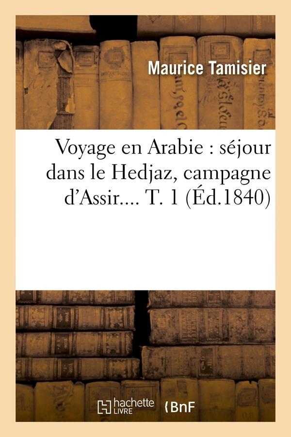 VOYAGE EN ARABIE : SEJOUR DANS LE HEDJAZ, CAMPAGNE D'ASSIR. TOME 1 (ED.1840)