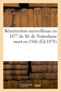 RESURRECTION MERVEILLEUSE EN 1877 DE M. DE NOTREDAME MORT EN 1566