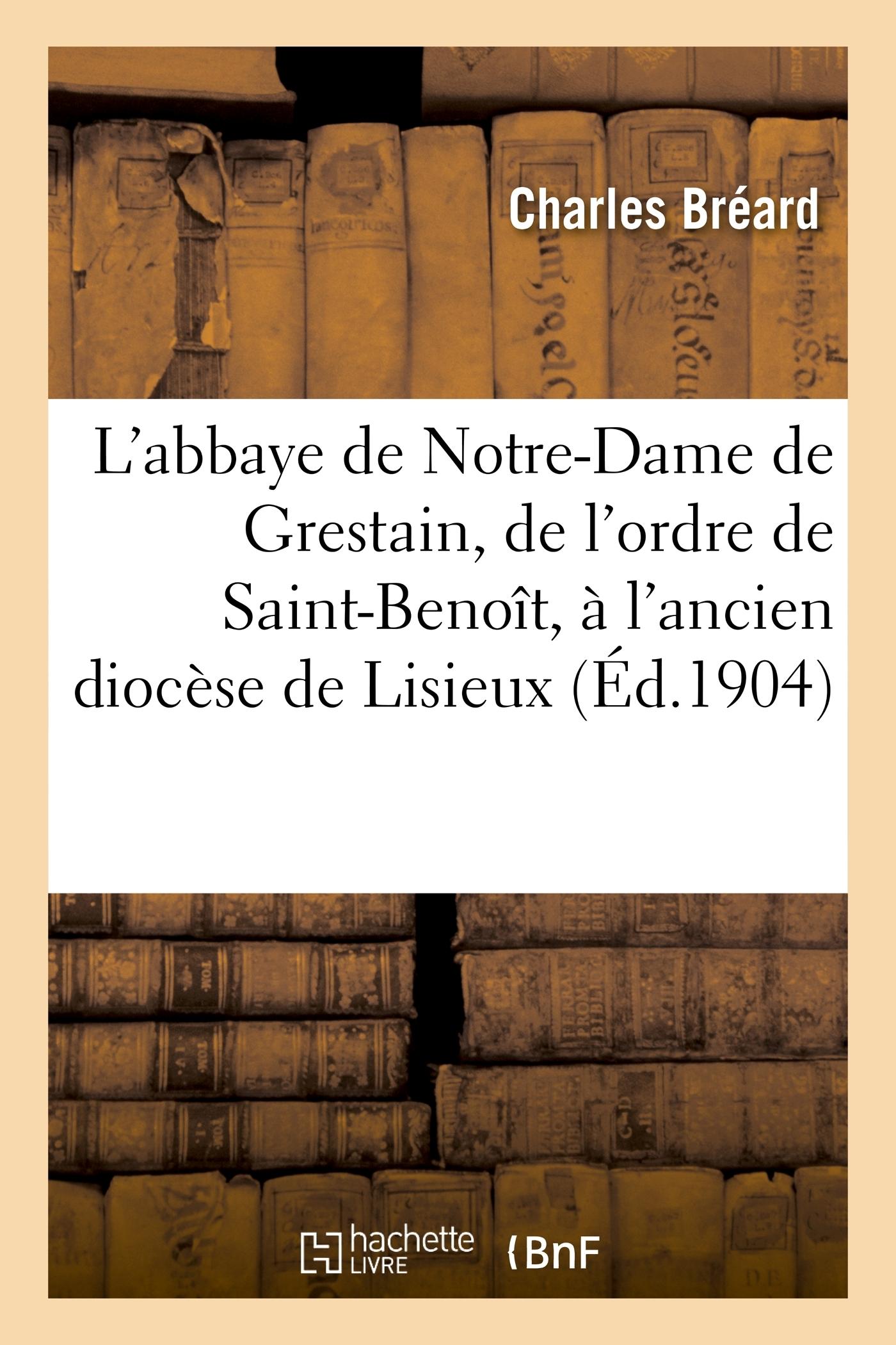 L'ABBAYE DE NOTRE-DAME DE GRESTAIN, DE L'ORDRE DE SAINT-BENOIT, A L'ANCIEN DIOCESE DE LISIEUX
