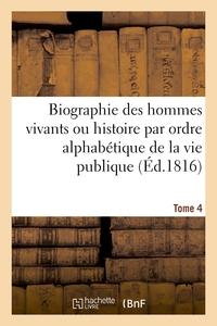 BIOGRAPHIE DES HOMMES VIVANTS OU HISTOIRE PAR ORDRE ALPHABETIQUE DE LA VIE PUBLIQUE. TOME 4 - DE TOU