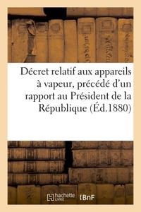DECRET RELATIF AUX APPAREILS A VAPEUR, PRECEDE D'UN RAPPORT ADRESSE AU PRESIDENT DE LA REPUBLIQUE