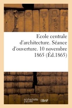 ECOLE CENTRALE D'ARCHITECTURE. SEANCE D'OUVERTURE. 10 NOVEMBRE 1865