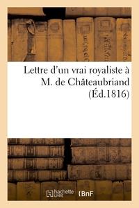 LETTRE D'UN VRAI ROYALISTE A M. DE CHATEAUBRIAND, SUR SA BROCHURE - : 'DE LA MONARCHIE SELON LA CHAR
