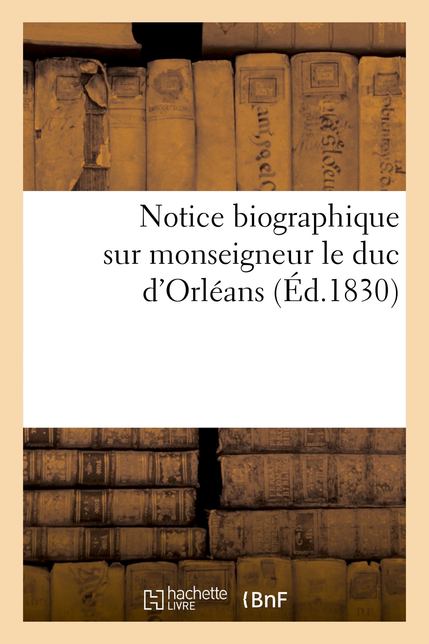NOTICE BIOGRAPHIQUE EXTRAITE DE LA 'GALERIE HISTORIQUE DES CONTEMPORAINS', SUR MONSEIGNEUR LE DUC -