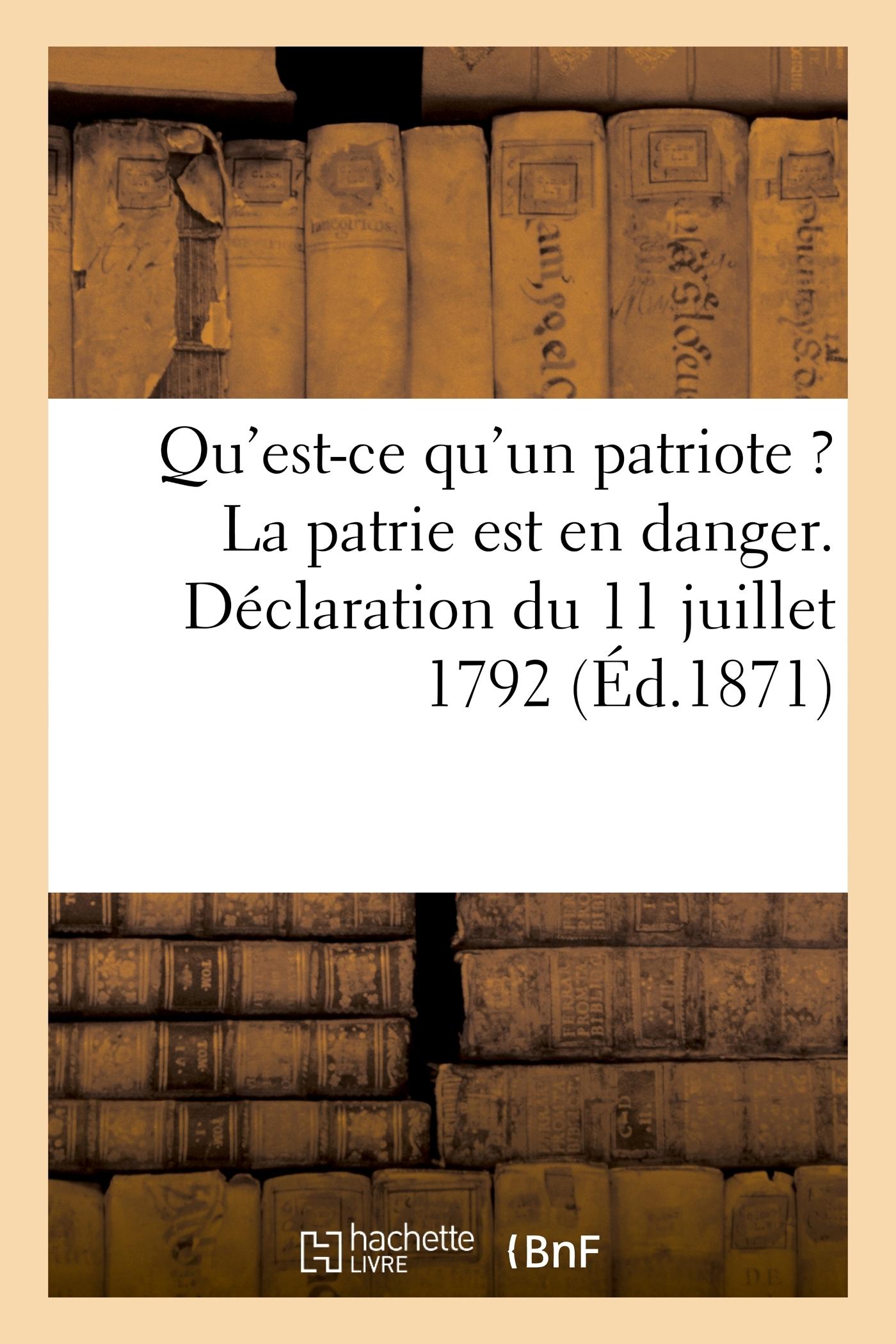QU'EST-CE QU'UN PATRIOTE ? LA PATRIE EST EN DANGER. DECLARATION DU 11 JUILLET 1792