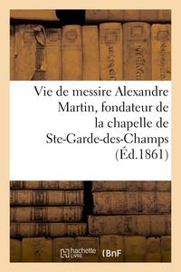 VIE DE MESSIRE ALEXANDRE MARTIN, FONDATEUR DE LA CHAPELLE ET DE LA MAISON DE N.-D.