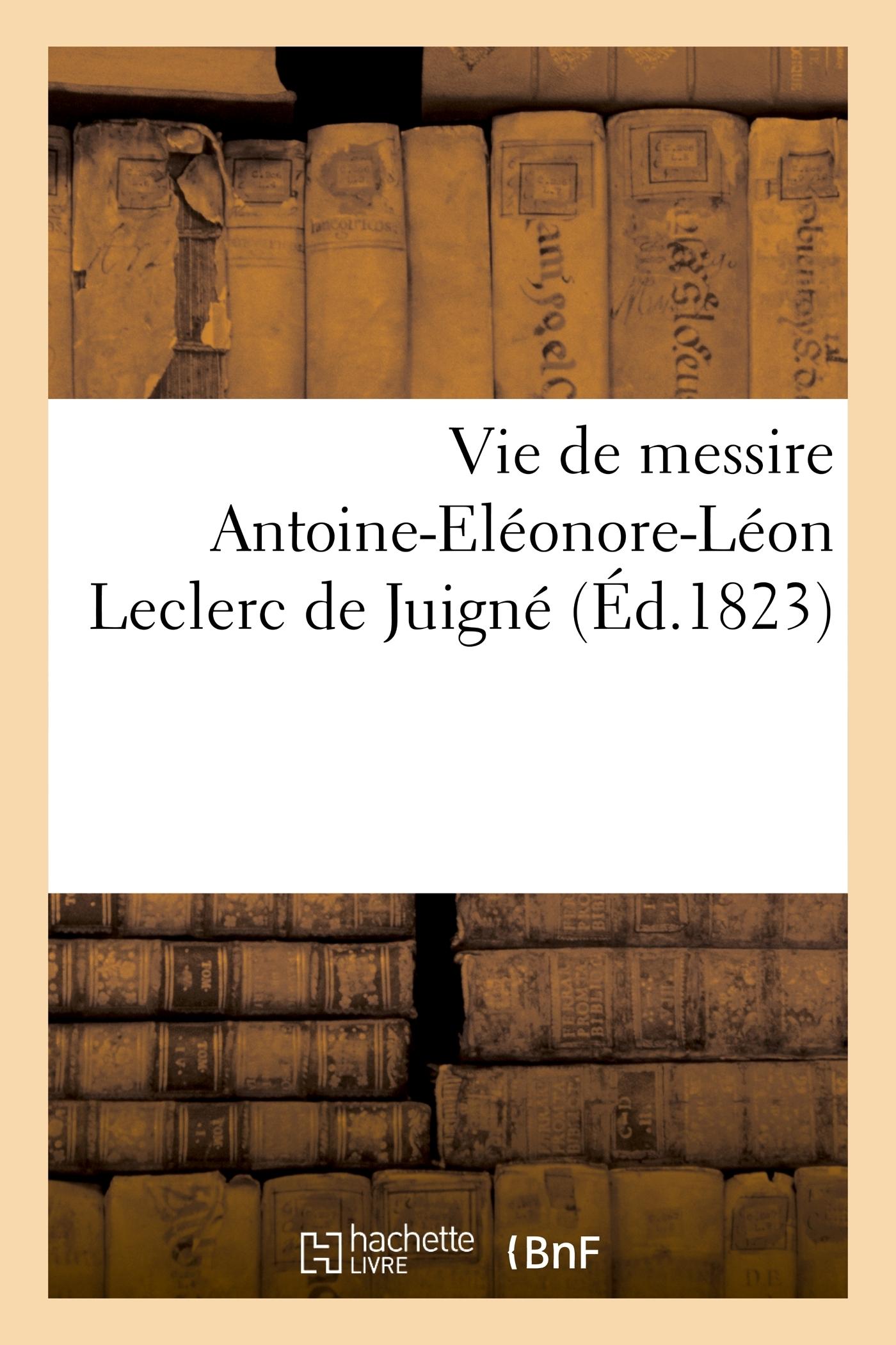 VIE DE MESSIRE ANTOINE-ELEONOR-LEON LECLERC DE JUIGNE